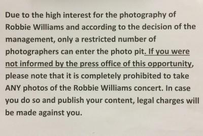 """Az angol változat kicsit udvariasabb""""A Robbie Williams koncert fotózása iránti nagy érdeklődés miatt a menedzsment döntése alapján csak korlátozott számú fotós mehet a fotósárokba. Ha téged nem tájékoztatott a sajtóiroda erről a lehetőségről, kérjük vedd tudomásul, hogy teljsséggel tilos BÁRMILYEN fotó készítése a Robbie Williams koncertről. Ha mégis megteszed és publikálod, annak jogi következményei lesznek."""""""